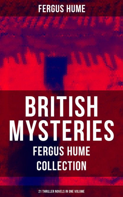 Fergus Hume BRITISH MYSTERIES - Fergus Hume Collection: 21 Thriller Novels in One Volume j s fletcher british mysteries boxed set 40 thriller classics detective novels