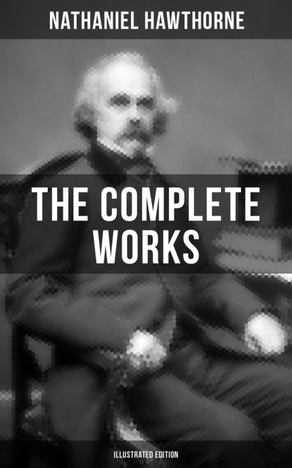 Nathaniel Hawthorne The Complete Works of Nathaniel Hawthorne (Illustrated Edition) nathaniel hawthorne the collected poetical works of nathaniel hawthorne