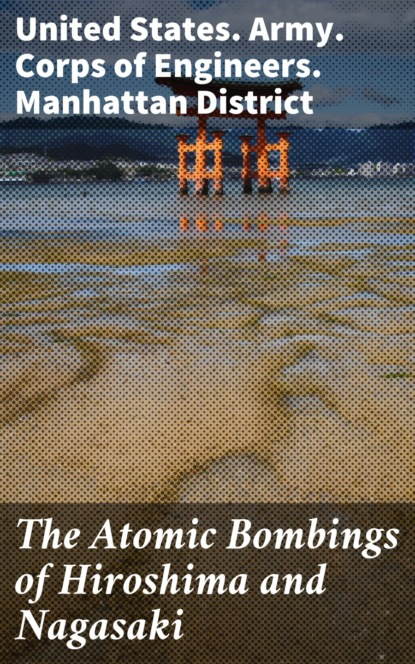 United States. Army. Corps of Engineers. Manhattan District The Atomic Bombings of Hiroshima and Nagasaki
