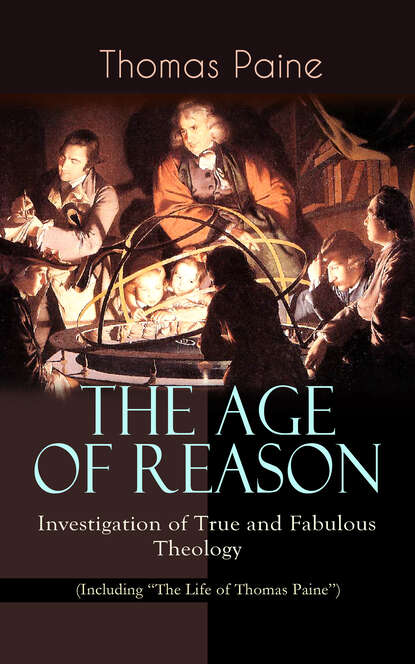 Thomas Paine THE AGE OF REASON - Investigation of True and Fabulous Theology (Including The Life of Thomas Paine) thomas paine the life and writings of thomas paine containing a biography