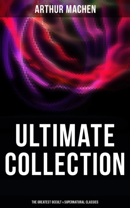 Arthur Machen ARTHUR MACHEN Ultimate Collection: The Greatest Occult & Supernatural Classics in One Volume (Including Translations, Essays & Autobiography) arthur machen arthur machen 30 horror classics supernatural