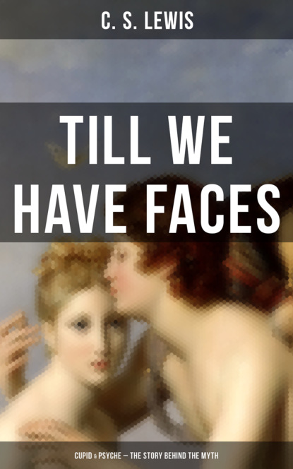 C. S. Lewis TILL WE HAVE FACES (Cupid & Psyche – The Story Behind the Myth) p h brazier c s lewis revelation conversion and apologetics