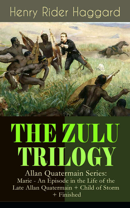 купить Генри Райдер Хаггард THE ZULU TRILOGY – Allan Quatermain Series: Marie - An Episode in the Life of the Late Allan Quatermain + Child of Storm + Finished в интернет-магазине