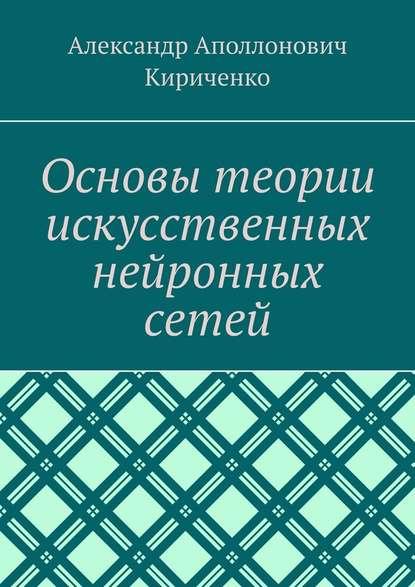 Александр Аполлонович Кириченко Основы теории искусственных нейронных сетей