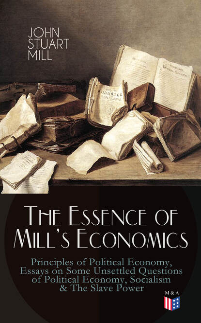 Джон Стюарт Милль The Essence of Mill's Economics: Principles of Political Economy, Essays on Some Unsettled Questions of Political Economy, Socialism & The Slave Power the shadow economy