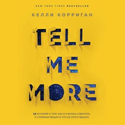 Корриган Келли TELL ME MORE. 12 историй о том, как я училась говорить о сложных вещах и что из этого вышло обложка