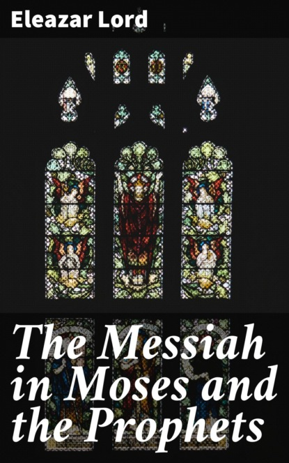 Eleazar Lord The Messiah in Moses and the Prophets messiah from scratch