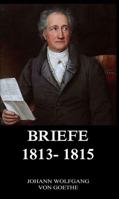 Иоганн Вольфганг фон Гёте Briefe 1813 - 1815 иоганн вольфганг фон гёте briefe 1828 1829