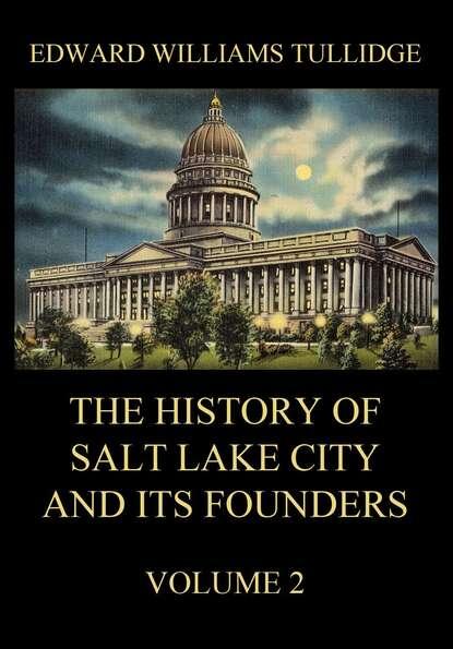 Фото - Edward William Tullidge The History of Salt Lake City and its Founders, Volume 2 edward william tullidge the history of salt lake city and its founders volume 2