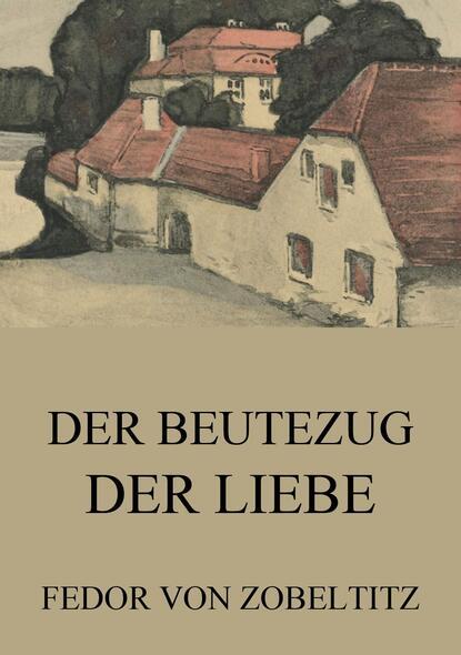 Фото - Fedor von Zobeltitz Der Beutezug der Liebe fedor von zobeltitz fedor von zobeltitz der beutezug der liebe das heiratsjahr der kurier des kaisers