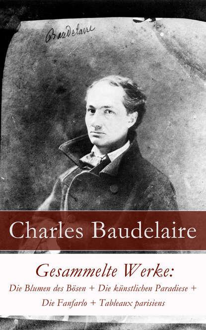 Charles Baudelaire Gesammelte Werke: Die Blumen des Bösen + Die künstlichen Paradiese + Die Fanfarlo + Tableaux parisiens charles baudelaire die blumen des bösen deutsche ausgabe