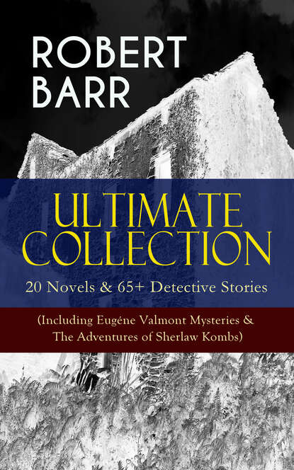 Robert Barr ROBERT BARR Ultimate Collection: 20 Novels & 65+ Detective Stories (Including Eugéne Valmont Mysteries & The Adventures of Sherlaw Kombs) barr robert a chicago princess