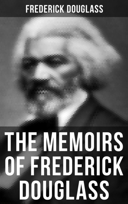 Frederick Douglass FREDERICK DOUGLASS: Narrative of the Life of Frederick Douglass, an American Slave & My Bondage and My Freedom (2 Memoirs in One Edition) эдвард гиббон memoirs of my life and writings