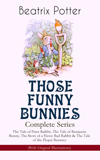 Beatrix Potter THOSE FUNNY BUNNIES – Complete Series: The Tale of Peter Rabbit, The Tale of Benjamin Bunny, The Story of a Fierce Bad Rabbit & The Tale of the Flopsy Bunnies (With Original Illustrations) beatrix potter tale of the flopsy bunnies the the