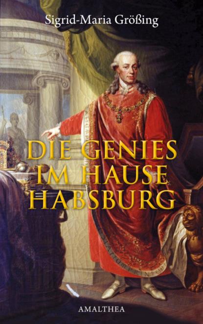 Sigrid-Maria Größing Die Genies im Hause Habsburg sigrid maria größing als die sonne nicht unterging