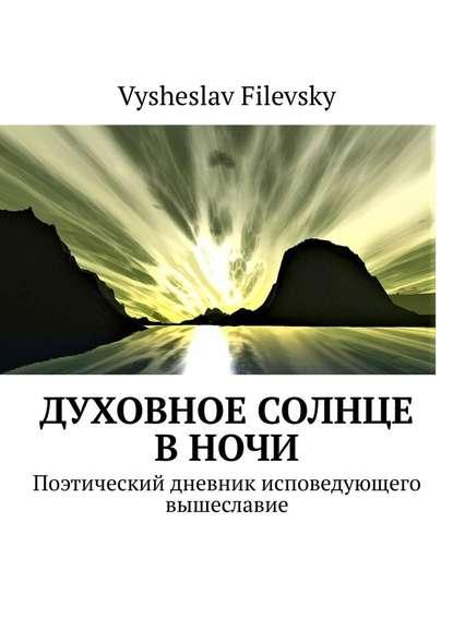 Фото - Vysheslav Filevsky Духовное солнце вночи. Поэтический дневник исповедующего вышеславие vysheslav filevsky дурачок или эротический сон вавгустовскуюночь