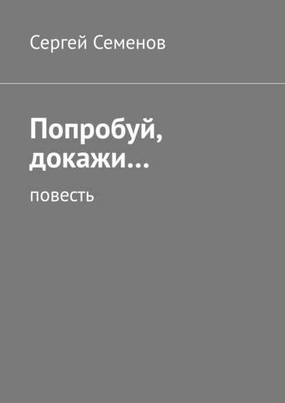 Фото - Сергей Семенов Попробуй, докажи… Повесть сергей магомет любовь кбыстройезде ночное чтение