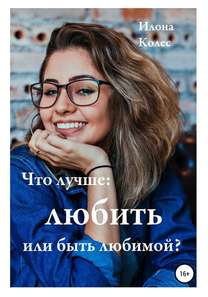Илона Владимировна Колес Что лучше: любить или быть любимой?