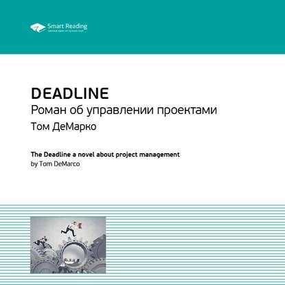 Smart Reading Краткое содержание книги: Deadline. Роман об управлении проектами. Том ДеМарко