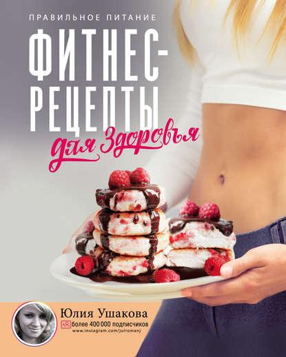 Юлия Ушакова Фитнес рецепты для здоровья. Правильное питание. Рецепты на любой вкус