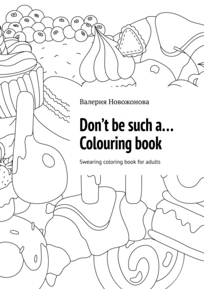 Валерия Новожонова Don't be sucha… Colouringbook. Swearing coloringbook for adults romantic country a fantasy coloring book