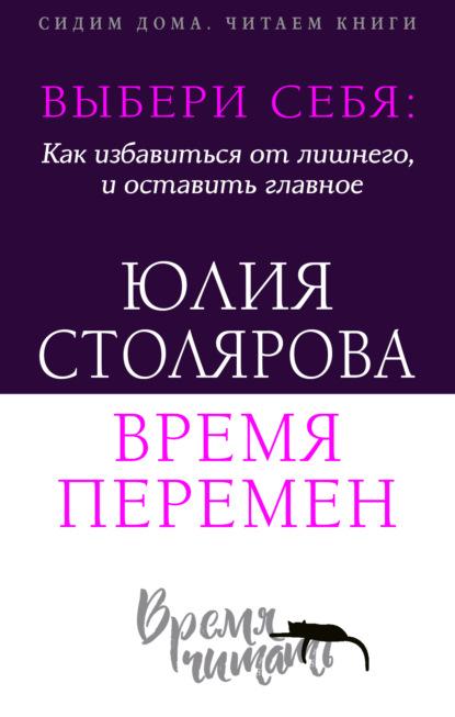 Выбери себя: как избавиться от лишнего и оставить главное. Время перемен + курс в подарок! Юлия Столярова