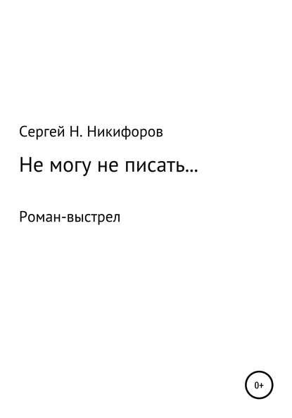 Сергей Николаевич Никифоров Не могу не писать…