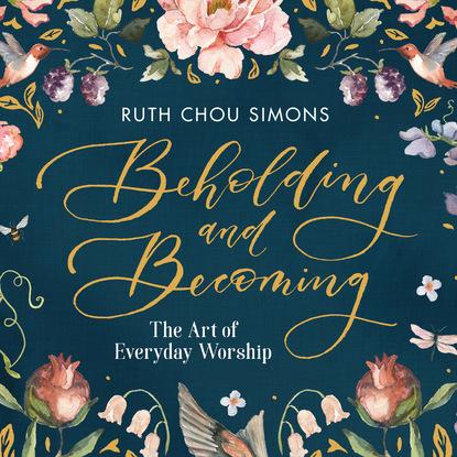 Ruth Chou Simons Beholding and Becoming - The Art of Everyday Worship (Unabridged) chou joey christmas