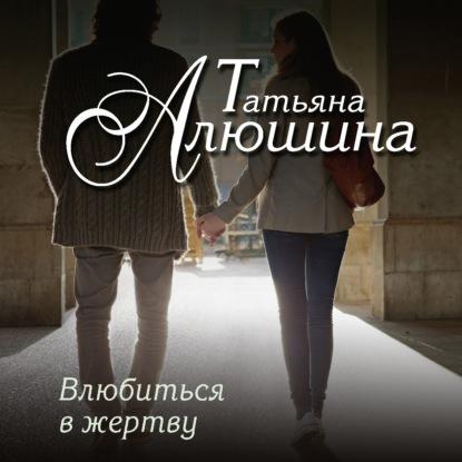 Алюшина Татьяна Александровна Влюбиться в жертву обложка