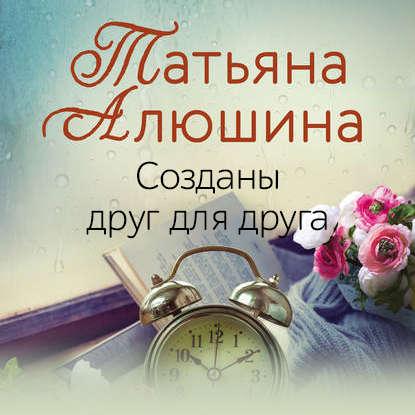Алюшина Татьяна Александровна Созданы друг для друга обложка