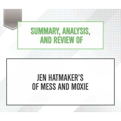 Фото - Start Publishing Notes Summary, Analysis, and Review of Jen Hatmaker's Of Mess and Moxie (Unabridged) start publishing notes summary analysis and review of eric barker s barking up the wrong tree unabridged