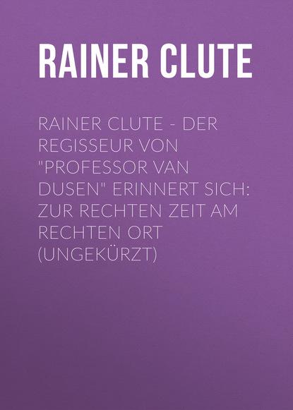 Rainer Clute Rainer Clute - Der Regisseur von Professor van Dusen erinnert sich: Zur rechten Zeit am rechten Ort (Ungekürzt) rainer simon labor oder fließband