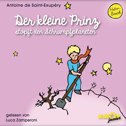 Антуан де Сент-Экзюпери Der kleine Prinz stopft den Schrumpfplaneten (Ungekürzt)
