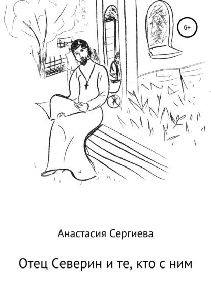 Анастасия Сергиева Отец Северин и те, кто с ним анастасия сергиева истории в меланхолии