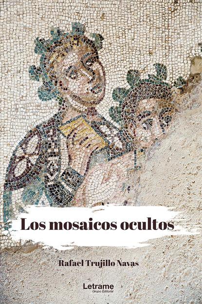 Rafael Trujillo Navas Los mosaicos ocultos rafael trujillo navas los mosaicos ocultos