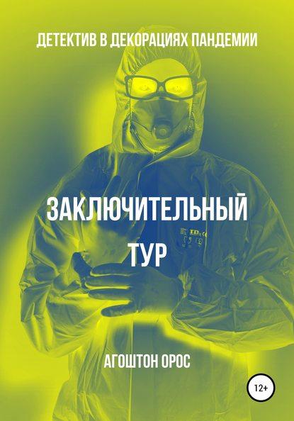 Агоштон Орос Заключительный тур. Детектив в декорациях пандемии