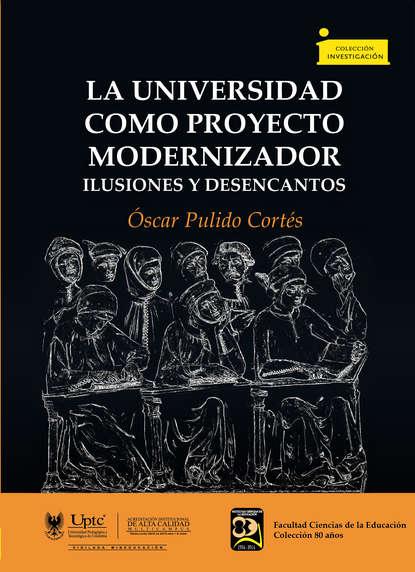Óscar Pulido Cortés La universidad como proyecto modernizador недорого