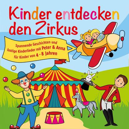 Peter Huber J. Kinder entdecken den Zirkus, Folge 5 - Spannende Geschichten und lustige Kinderlieder mit Peter und Anna für Kinder von 4-8 Jahren (Hörspiel mit Musik) недорого