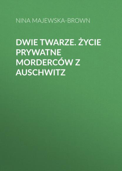 Nina Majewska-Brown Dwie twarze. Życie prywatne morderców z Auschwitz nina majewska brown tajemnica z auschwitz