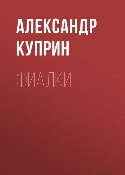 Фото - Александр Куприн Фиалки александр куприн мой полет