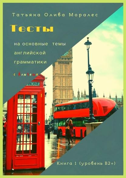 Тесты наосновные темы английской грамматики сключами. Книга 1(уровеньВ2+)