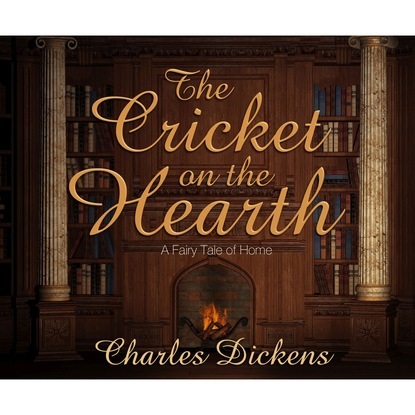 Charles Dickens The Cricket on the Hearth - A Fairy Tale of Home (Unabridged) john reinhold forster the life of charles dickens