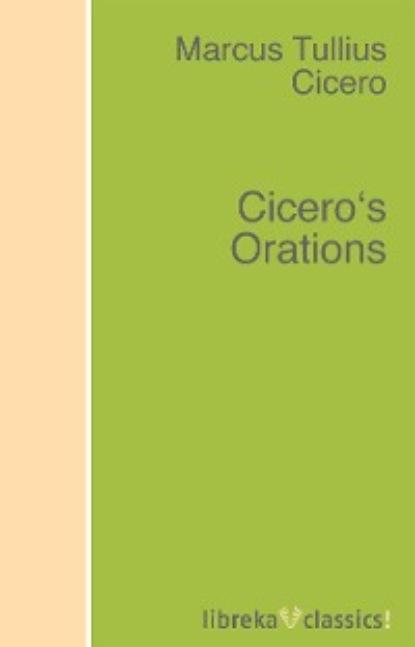Marcus Tullius Cicero Cicero's Orations the history of the life of m tullius cicero