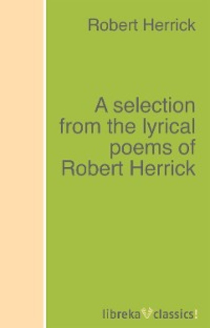 Robert Herrick A selection from the lyrical poems of Robert Herrick t v reed robert cantwell and the literary left