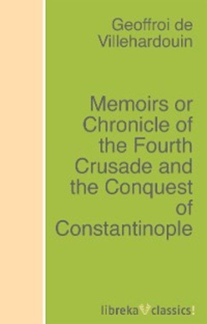 Geoffroi de Villehardouin Memoirs or Chronicle of the Fourth Crusade and the Conquest of Constantinople gomes eannes de zurara the chronicle of the discovery and conquest of guinea vol 1