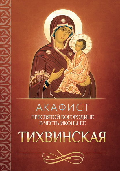 Группа авторов Акафист Пресвятой Богородице в честь иконы Ее Тихвинская