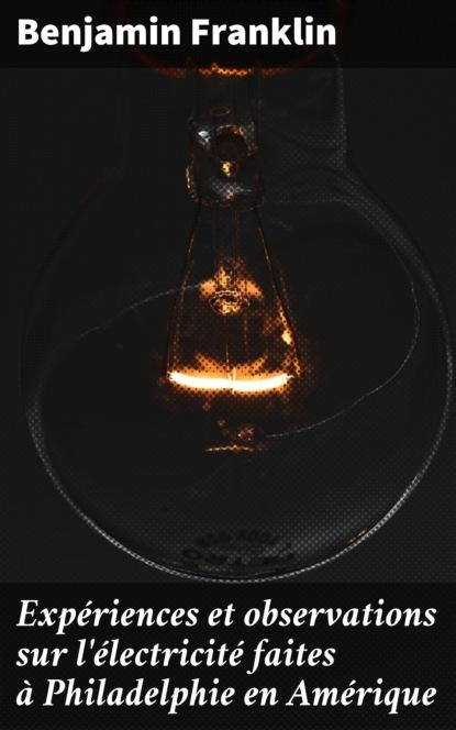 Бенджамин Франклин Expériences et observations sur l'électricité faites à Philadelphie en Amérique desloges pierre observations d un sourd et muèt sur un cours élémentaire d éducation des sourds et muèts publié en 1779 par m l abbé deshamps chapelain de l église d orléans