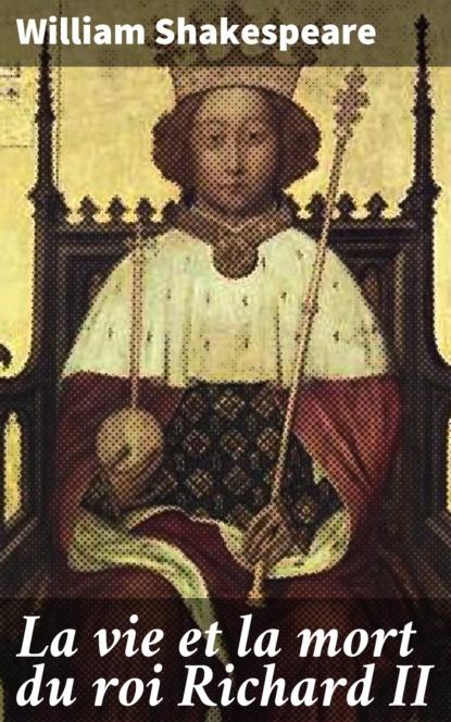 Фото - William Shakespeare La vie et la mort du roi Richard II christian von wolff i le philosophe roi et le roi philosophe ii la theorie des affaires publiques