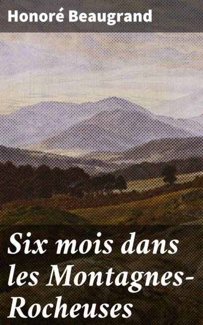 Фото - Honoré Beaugrand Six mois dans les Montagnes-Rocheuses sagan f sagan dans un mois dans un an