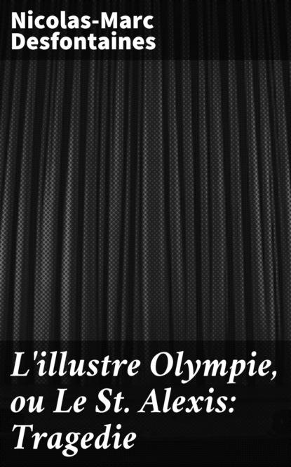 Фото - Desfontaines Nicolas-Marc L'illustre Olympie, ou Le St Alexis: Tragedie desfontaines nicolas marc la vraye suitte du cid